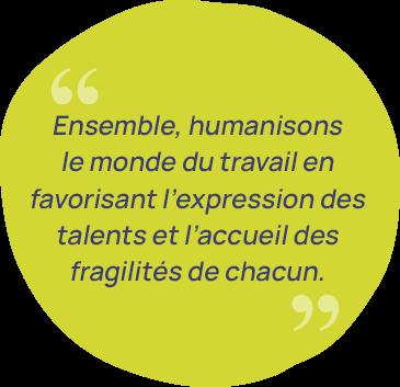 Citation Ensemble, humanisons le monde du travail en favorisant l'expression des talents et l'accueil des fragilités de chacun.
